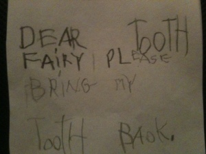 Dear Tooth Fairy, Please bring my tooth back.  <3